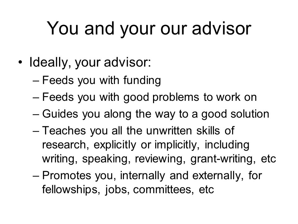 You and your our advisor Ideally, your advisor: –Feeds you with funding –Feeds you with good problems to work on –Guides you along the way to a good solution –Teaches you all the unwritten skills of research, explicitly or implicitly, including writing, speaking, reviewing, grant-writing, etc –Promotes you, internally and externally, for fellowships, jobs, committees, etc