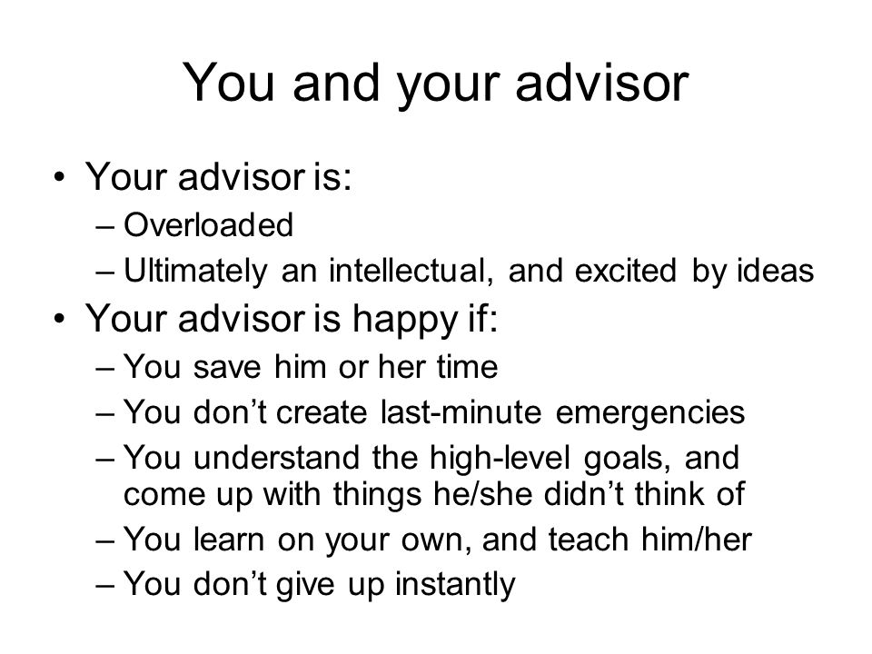 You and your advisor Your advisor is: –Overloaded –Ultimately an intellectual, and excited by ideas Your advisor is happy if: –You save him or her time –You dont create last-minute emergencies –You understand the high-level goals, and come up with things he/she didnt think of –You learn on your own, and teach him/her –You dont give up instantly