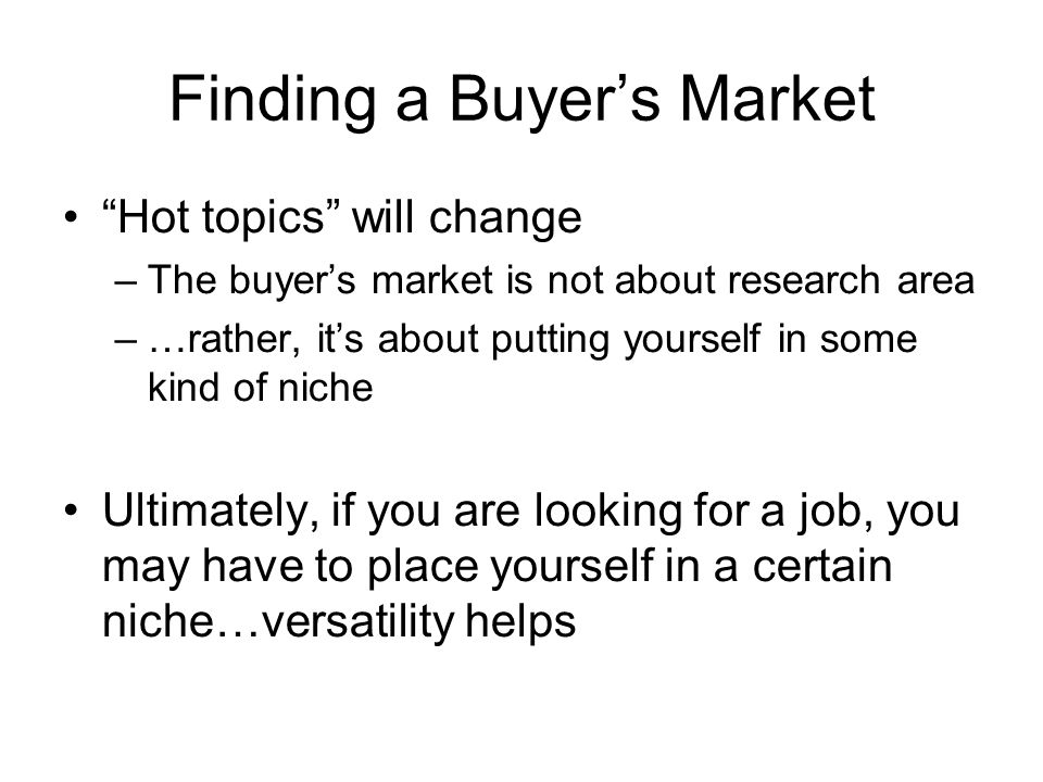 Finding a Buyers Market Hot topics will change –The buyers market is not about research area –…rather, its about putting yourself in some kind of niche Ultimately, if you are looking for a job, you may have to place yourself in a certain niche…versatility helps