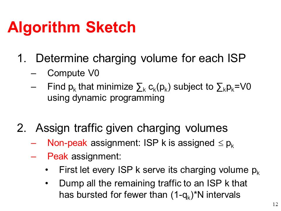 Algorithm Sketch 1.Determine charging volume for each ISP –Compute V0 –Find p k that minimize k c k (p k ) subject to k p k =V0 using dynamic programming 2.Assign traffic given charging volumes –Non-peak assignment: ISP k is assigned p k –Peak assignment: First let every ISP k serve its charging volume p k Dump all the remaining traffic to an ISP k that has bursted for fewer than (1-q k )*N intervals 12