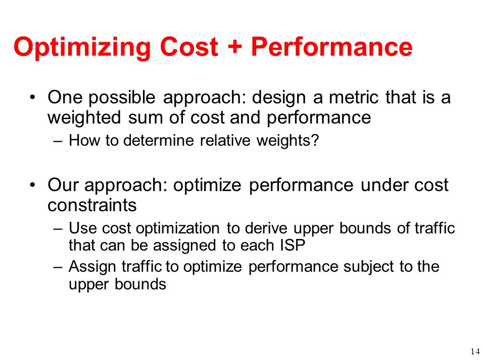 Optimizing Cost + Performance One possible approach: design a metric that is a weighted sum of cost and performance –How to determine relative weights.