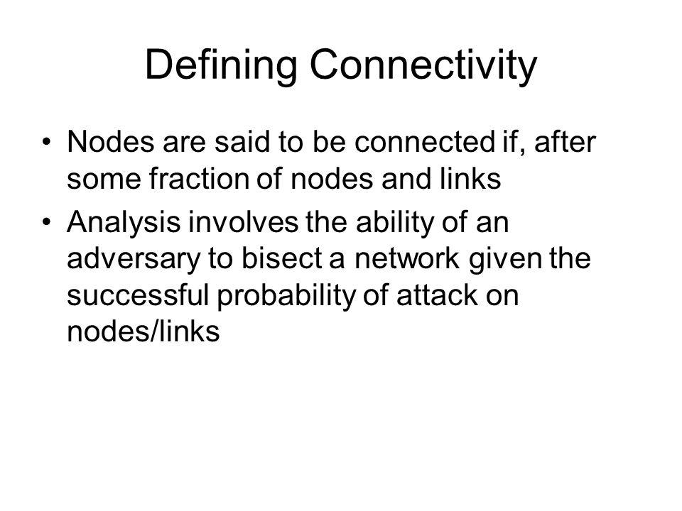 Defining Connectivity Nodes are said to be connected if, after some fraction of nodes and links Analysis involves the ability of an adversary to bisect a network given the successful probability of attack on nodes/links