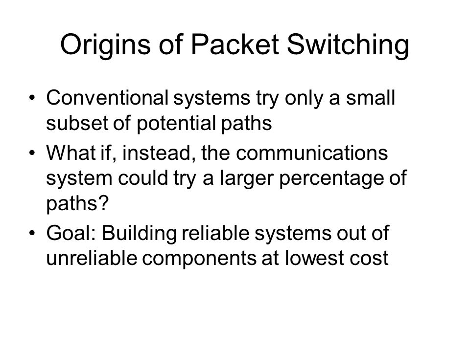 Origins of Packet Switching Conventional systems try only a small subset of potential paths What if, instead, the communications system could try a larger percentage of paths.