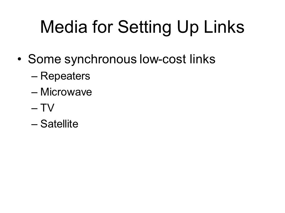 Media for Setting Up Links Some synchronous low-cost links –Repeaters –Microwave –TV –Satellite