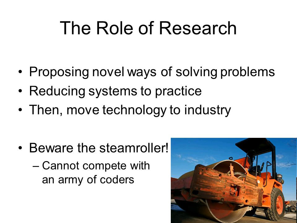 The Role of Research Proposing novel ways of solving problems Reducing systems to practice Then, move technology to industry Beware the steamroller! –