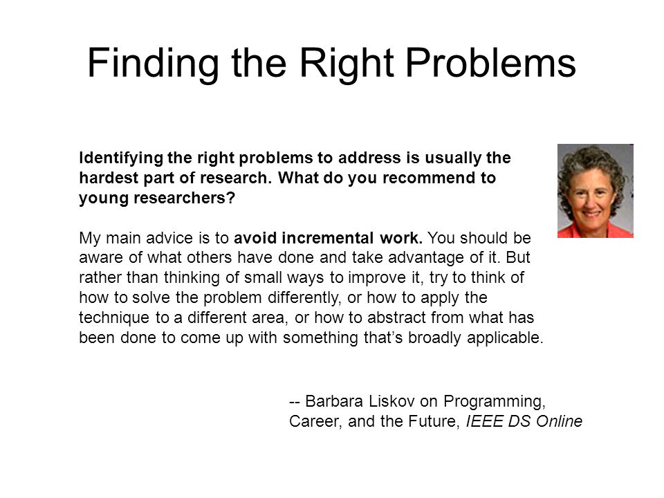 Finding the Right Problems Identifying the right problems to address is usually the hardest part of research.