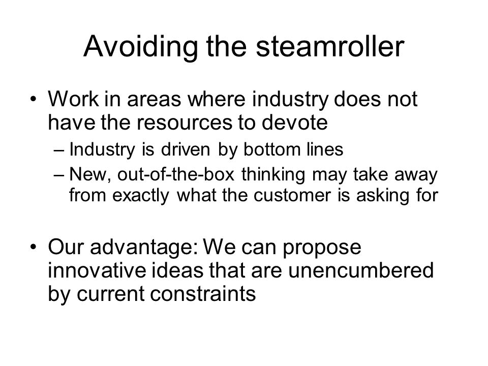 Avoiding the steamroller Work in areas where industry does not have the resources to devote –Industry is driven by bottom lines –New, out-of-the-box thinking may take away from exactly what the customer is asking for Our advantage: We can propose innovative ideas that are unencumbered by current constraints