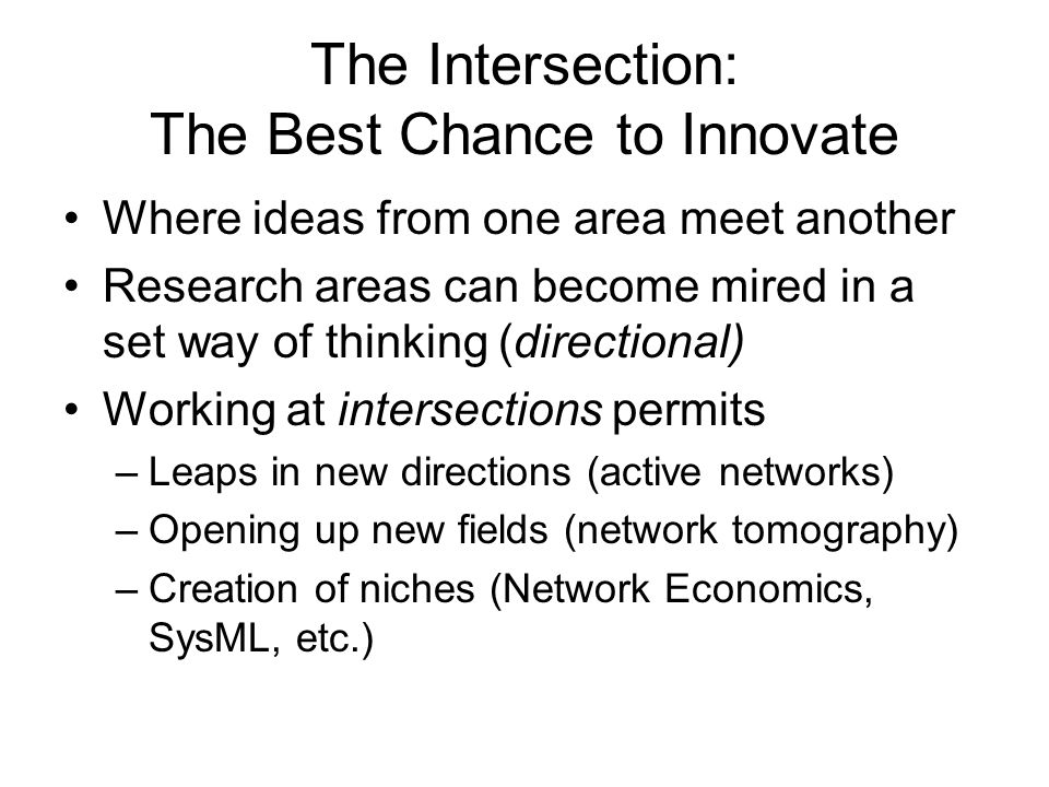 The Intersection: The Best Chance to Innovate Where ideas from one area meet another Research areas can become mired in a set way of thinking (directional) Working at intersections permits –Leaps in new directions (active networks) –Opening up new fields (network tomography) –Creation of niches (Network Economics, SysML, etc.)