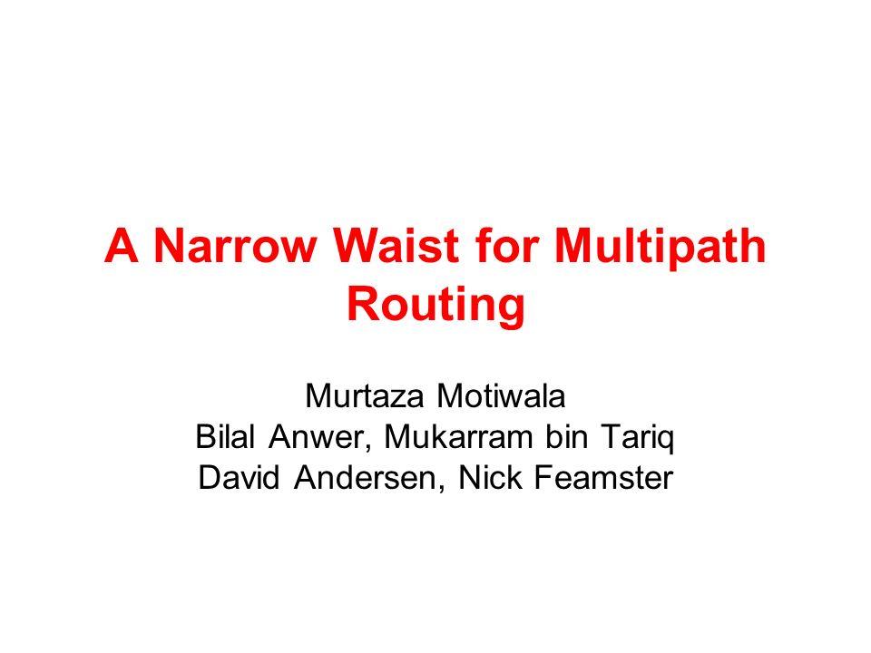 A Narrow Waist for Multipath Routing Murtaza Motiwala Bilal Anwer, Mukarram bin Tariq David Andersen, Nick Feamster