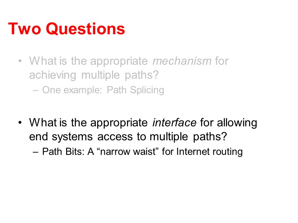 Two Questions What is the appropriate mechanism for achieving multiple paths? –One example: Path Splicing What is the appropriate interface for allowi
