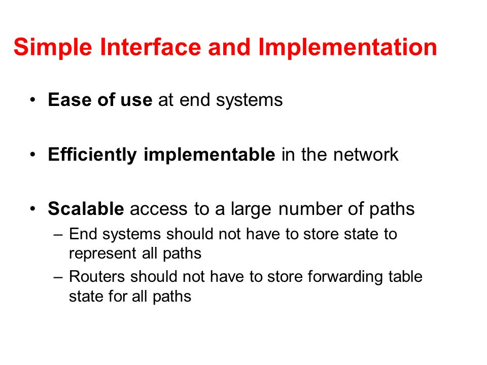Simple Interface and Implementation Ease of use at end systems Efficiently implementable in the network Scalable access to a large number of paths –En