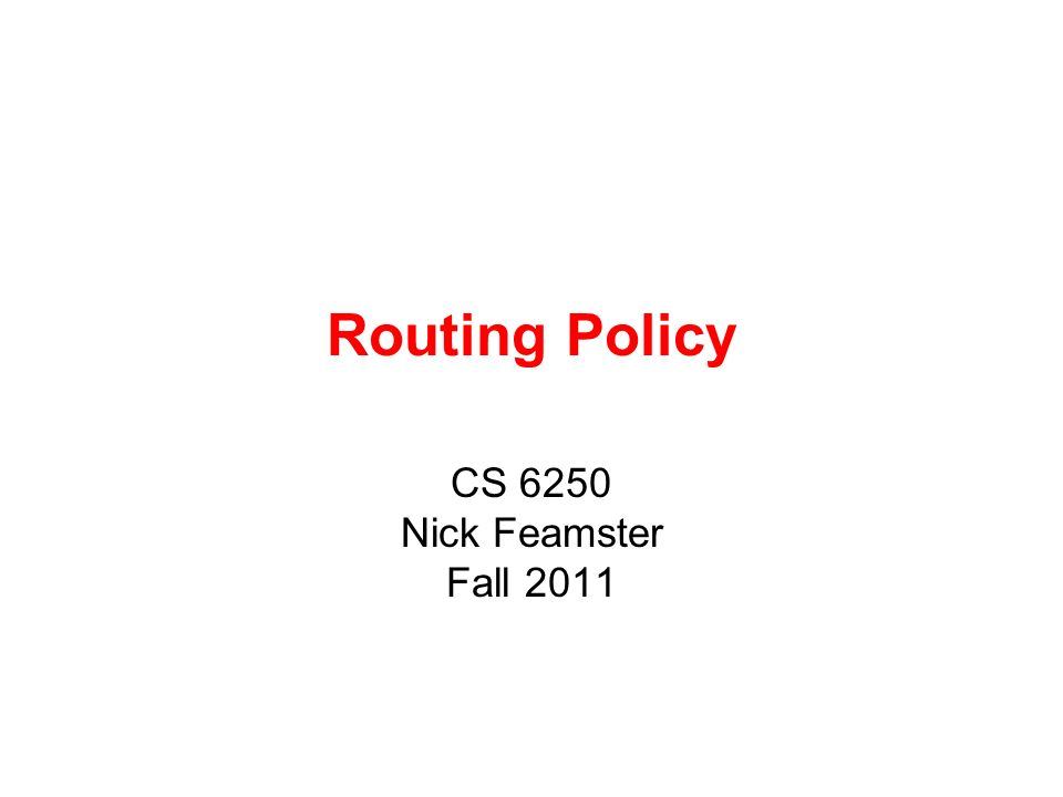 Routing Policy CS 6250 Nick Feamster Fall 2011