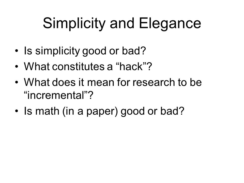 Simplicity and Elegance Is simplicity good or bad? What constitutes a hack? What does it mean for research to be incremental? Is math (in a paper) goo
