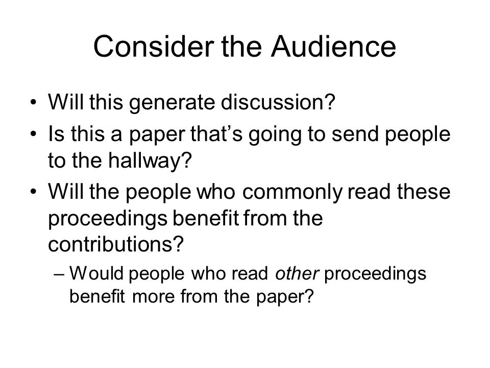 Consider the Audience Will this generate discussion? Is this a paper thats going to send people to the hallway? Will the people who commonly read thes
