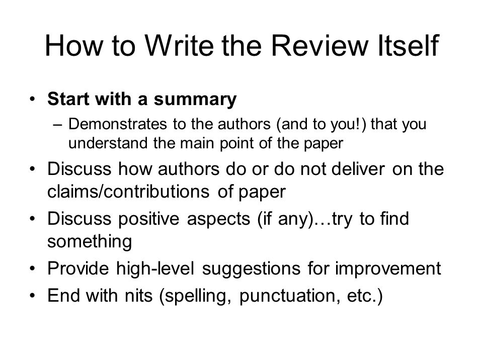How to Write the Review Itself Start with a summary –Demonstrates to the authors (and to you!) that you understand the main point of the paper Discuss how authors do or do not deliver on the claims/contributions of paper Discuss positive aspects (if any)…try to find something Provide high-level suggestions for improvement End with nits (spelling, punctuation, etc.)