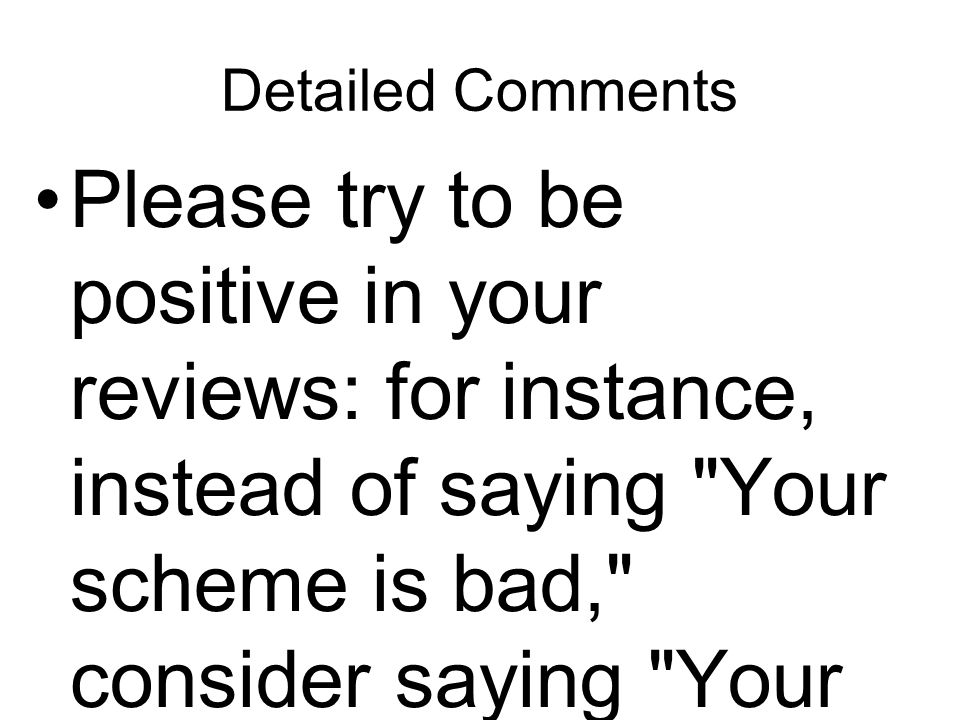 Detailed Comments Please try to be positive in your reviews: for instance, instead of saying