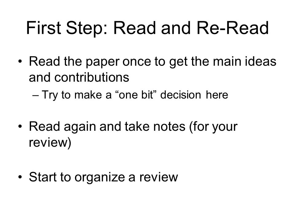 First Step: Read and Re-Read Read the paper once to get the main ideas and contributions –Try to make a one bit decision here Read again and take notes (for your review) Start to organize a review