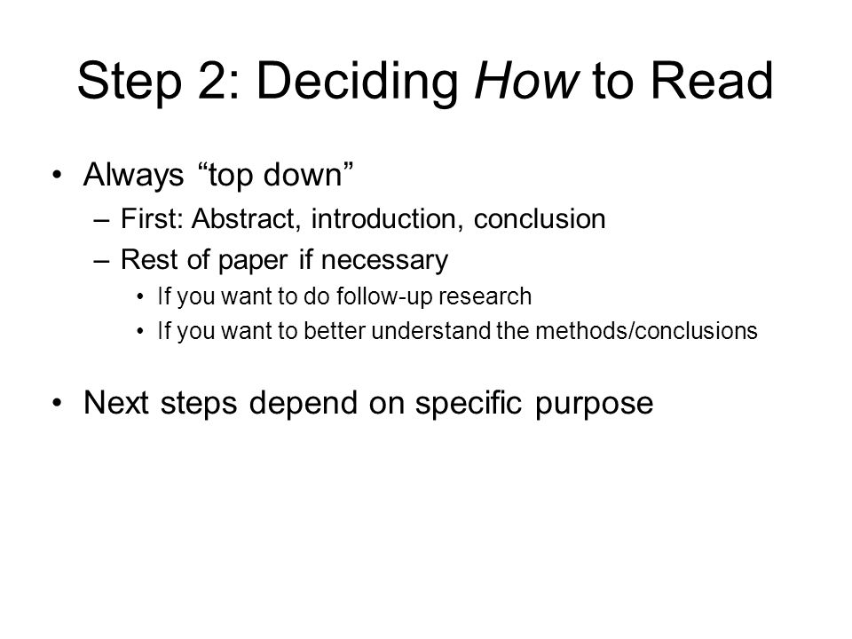 Step 2: Deciding How to Read Always top down –First: Abstract, introduction, conclusion –Rest of paper if necessary If you want to do follow-up research If you want to better understand the methods/conclusions Next steps depend on specific purpose