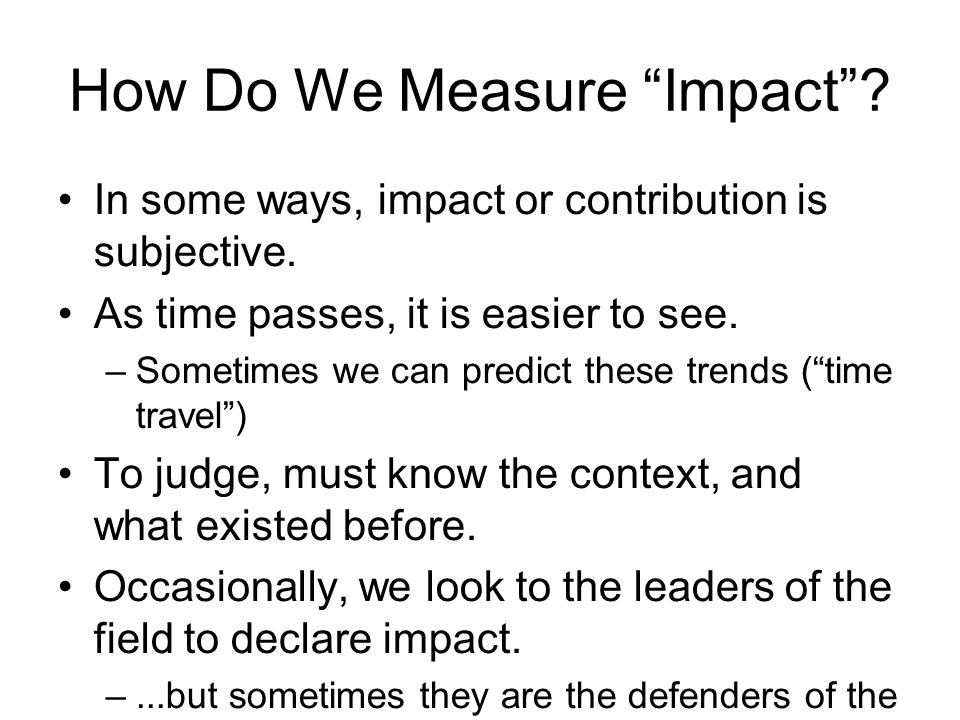 How Do We Measure Impact. In some ways, impact or contribution is subjective.