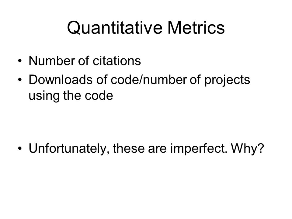 Quantitative Metrics Number of citations Downloads of code/number of projects using the code Unfortunately, these are imperfect. Why?
