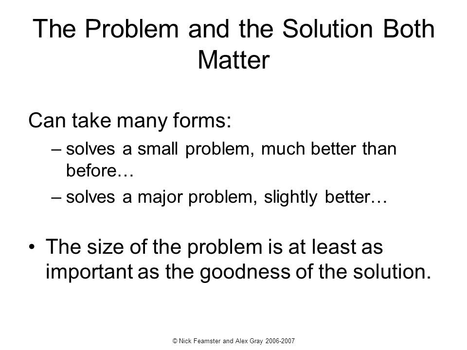 © Nick Feamster and Alex Gray 2006-2007 The Problem and the Solution Both Matter Can take many forms: –solves a small problem, much better than before