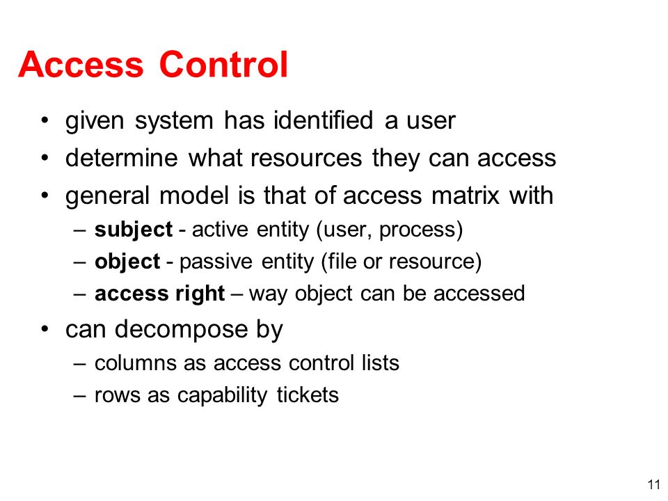 11 Access Control given system has identified a user determine what resources they can access general model is that of access matrix with –subject - a