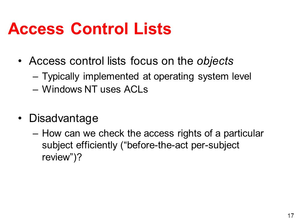 17 Access Control Lists Access control lists focus on the objects –Typically implemented at operating system level –Windows NT uses ACLs Disadvantage