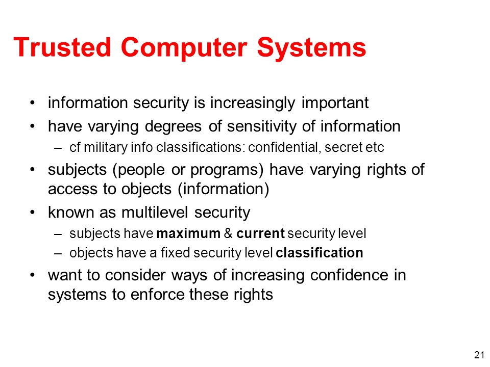21 Trusted Computer Systems information security is increasingly important have varying degrees of sensitivity of information –cf military info classi