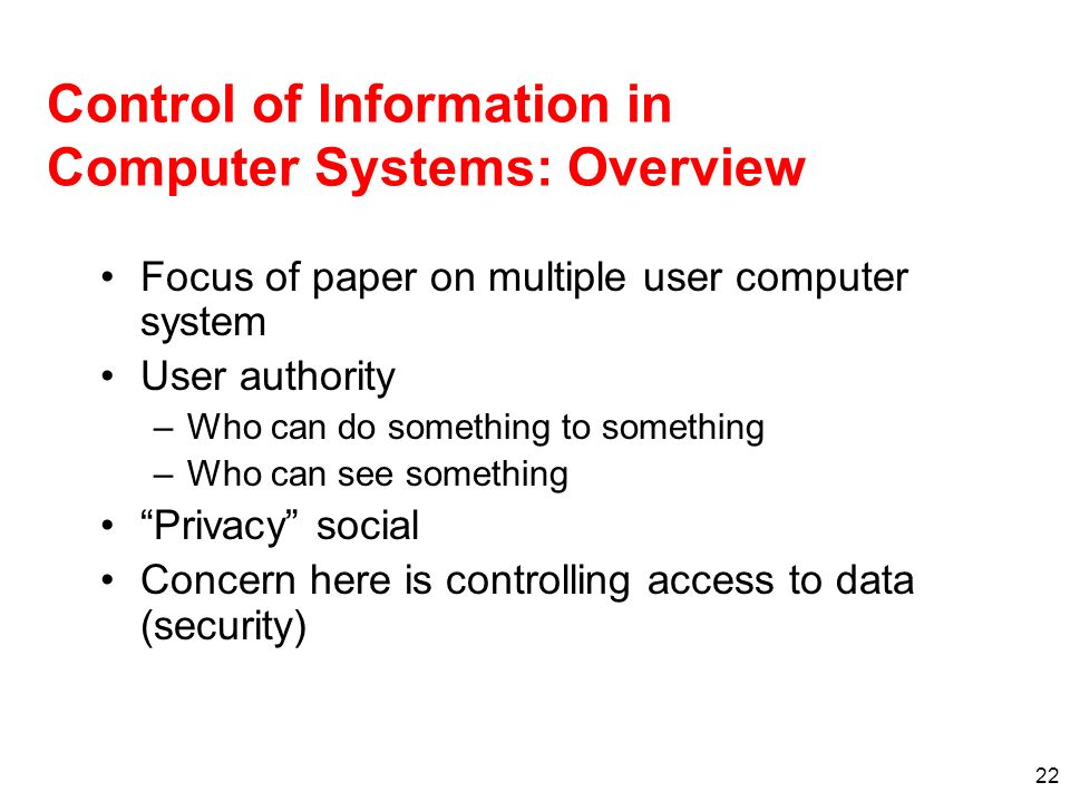 22 Control of Information in Computer Systems: Overview Focus of paper on multiple user computer system User authority –Who can do something to someth