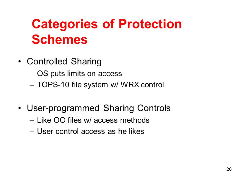 26 Categories of Protection Schemes Controlled Sharing –OS puts limits on access –TOPS-10 file system w/ WRX control User-programmed Sharing Controls