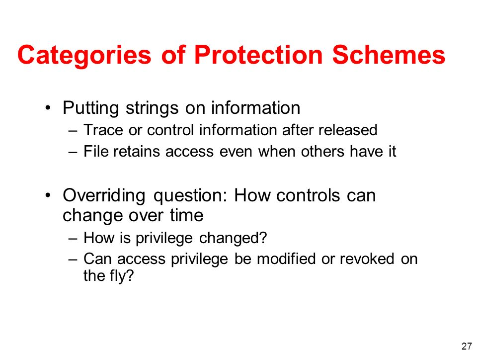 27 Categories of Protection Schemes Putting strings on information –Trace or control information after released –File retains access even when others