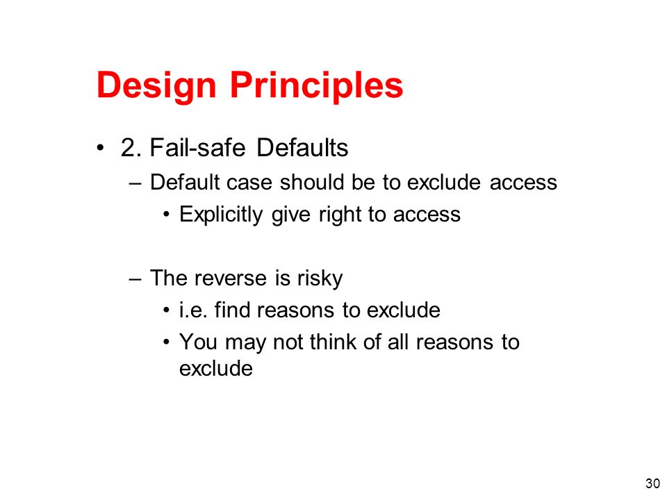 30 Design Principles 2. Fail-safe Defaults –Default case should be to exclude access Explicitly give right to access –The reverse is risky i.e. find r