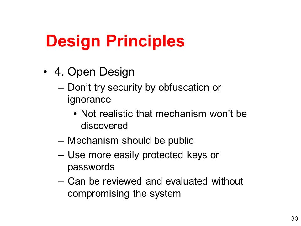33 Design Principles 4. Open Design –Dont try security by obfuscation or ignorance Not realistic that mechanism wont be discovered –Mechanism should b