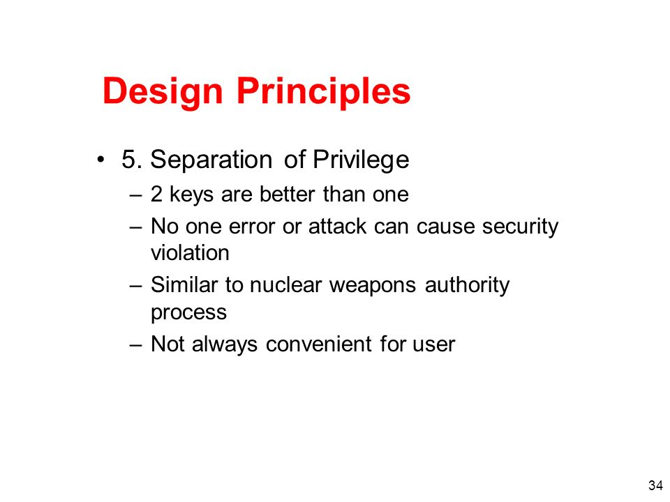 34 Design Principles 5. Separation of Privilege –2 keys are better than one –No one error or attack can cause security violation –Similar to nuclear w