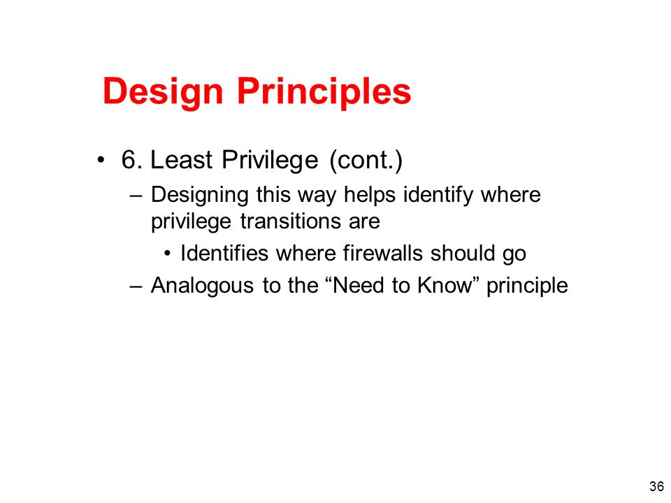 36 Design Principles 6. Least Privilege (cont.) –Designing this way helps identify where privilege transitions are Identifies where firewalls should g