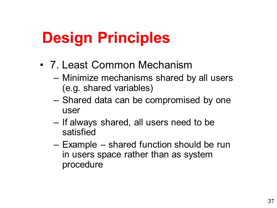 37 Design Principles 7. Least Common Mechanism –Minimize mechanisms shared by all users (e.g. shared variables) –Shared data can be compromised by one