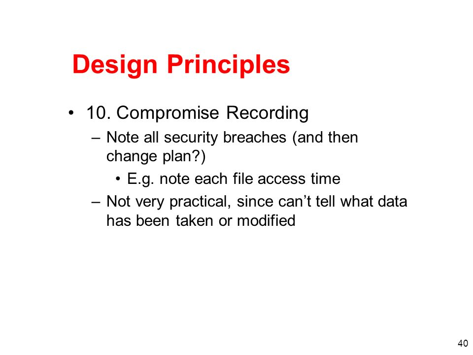 40 Design Principles 10. Compromise Recording –Note all security breaches (and then change plan?) E.g. note each file access time –Not very practical,