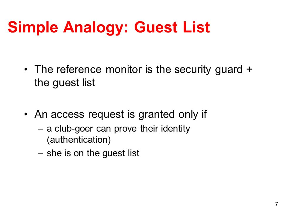 7 Simple Analogy: Guest List The reference monitor is the security guard + the guest list An access request is granted only if –a club-goer can prove