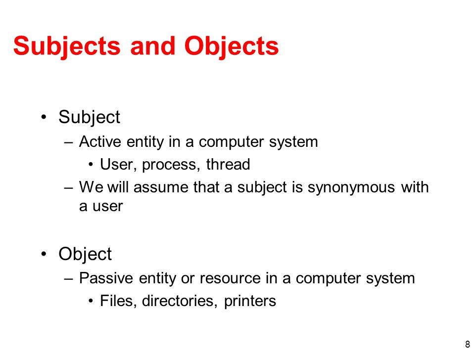 8 Subjects and Objects Subject –Active entity in a computer system User, process, thread –We will assume that a subject is synonymous with a user Obje