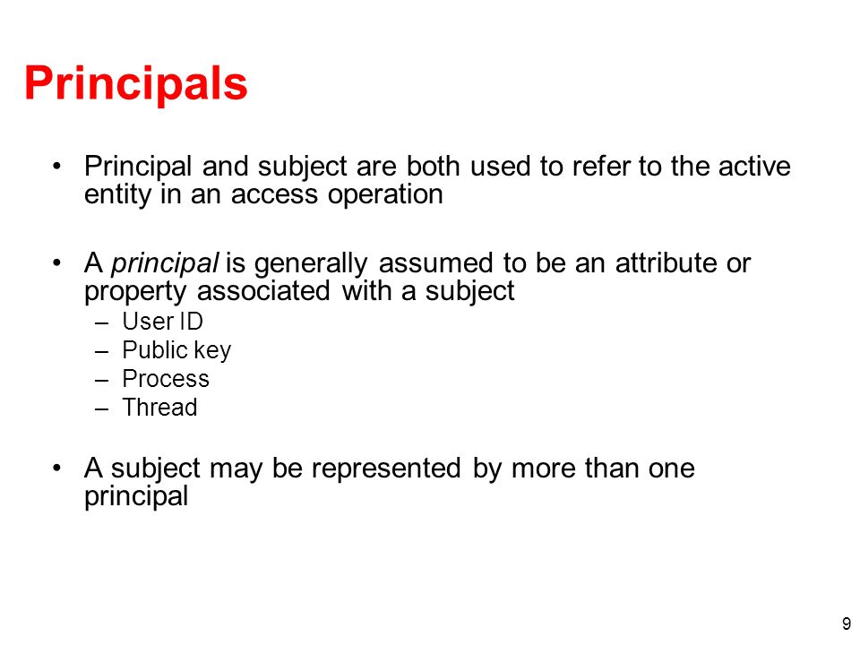 9 Principals Principal and subject are both used to refer to the active entity in an access operation A principal is generally assumed to be an attrib