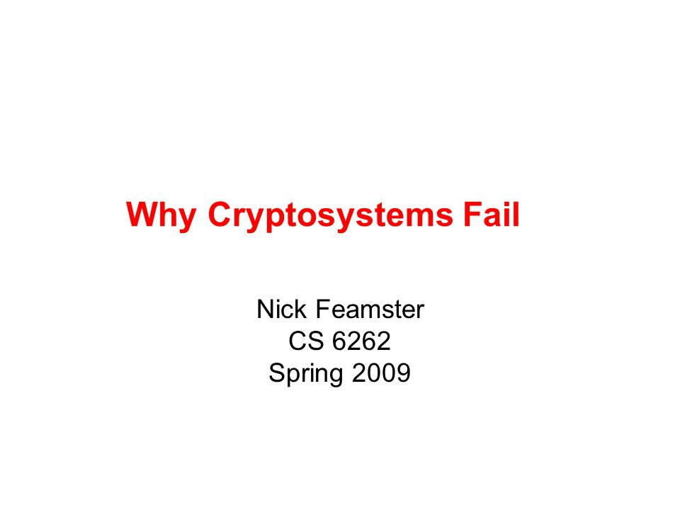 Why Cryptosystems Fail Nick Feamster CS 6262 Spring 2009