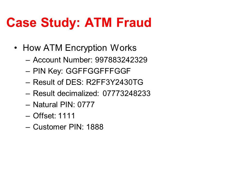 Case Study: ATM Fraud How ATM Encryption Works –Account Number: –PIN Key: GGFFGGFFFGGF –Result of DES: R2FF3Y2430TG –Result decimalized: –Natural PIN: 0777 –Offset: 1111 –Customer PIN: 1888