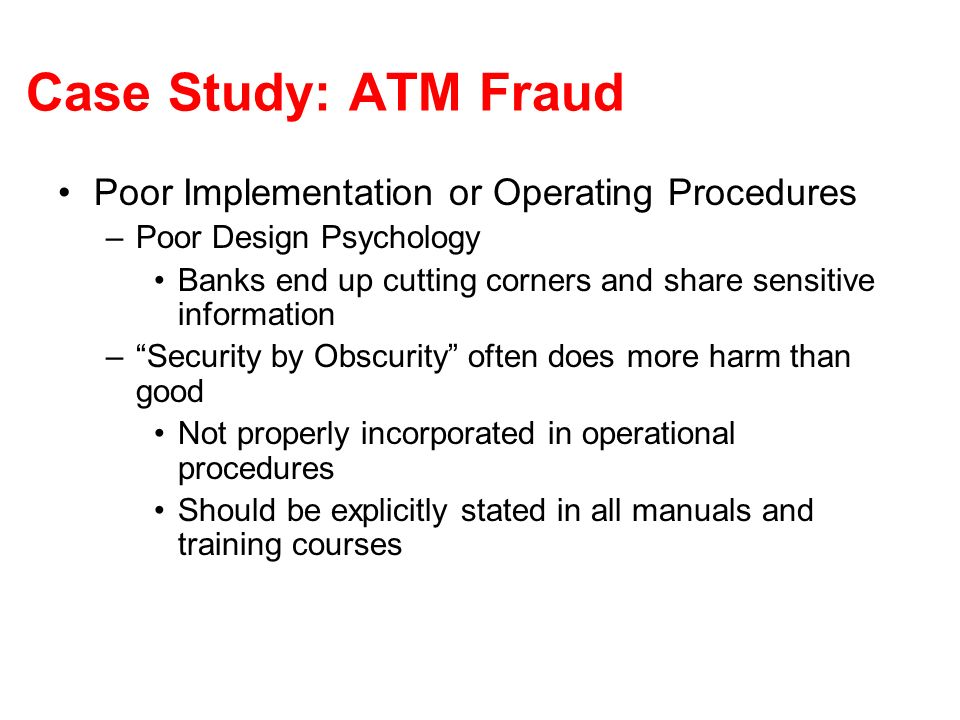 Case Study: ATM Fraud Poor Implementation or Operating Procedures –Poor Design Psychology Banks end up cutting corners and share sensitive information –Security by Obscurity often does more harm than good Not properly incorporated in operational procedures Should be explicitly stated in all manuals and training courses