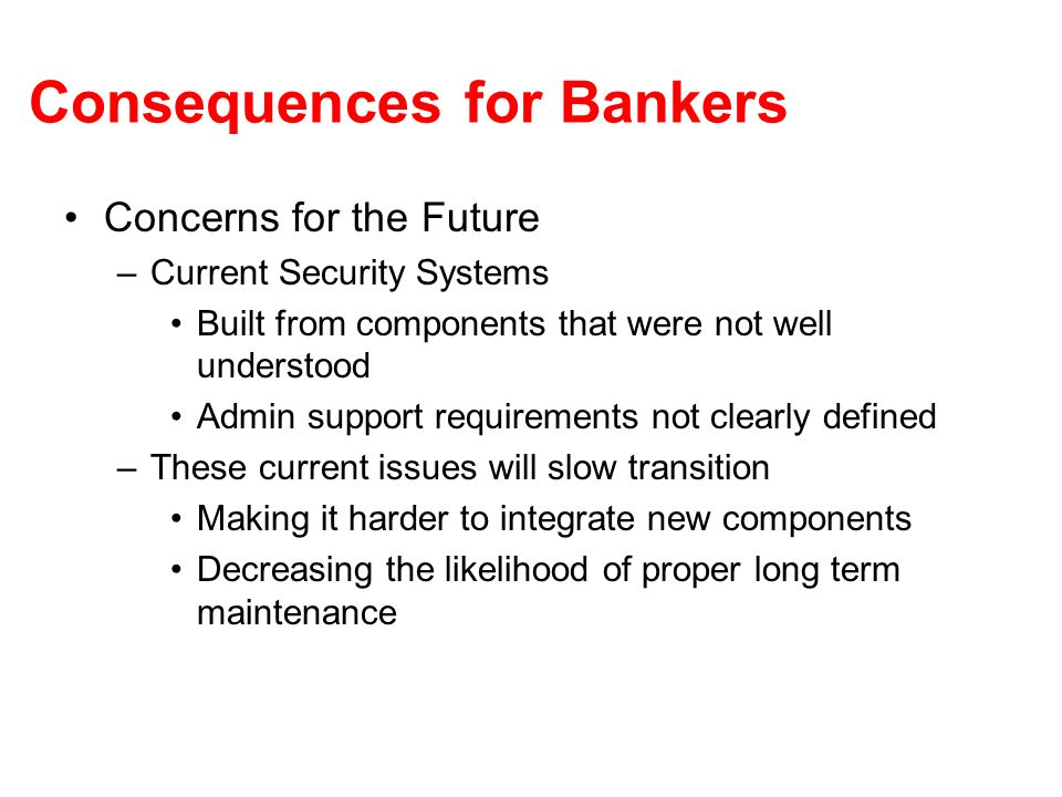 Consequences for Bankers Concerns for the Future –Current Security Systems Built from components that were not well understood Admin support requirements not clearly defined –These current issues will slow transition Making it harder to integrate new components Decreasing the likelihood of proper long term maintenance