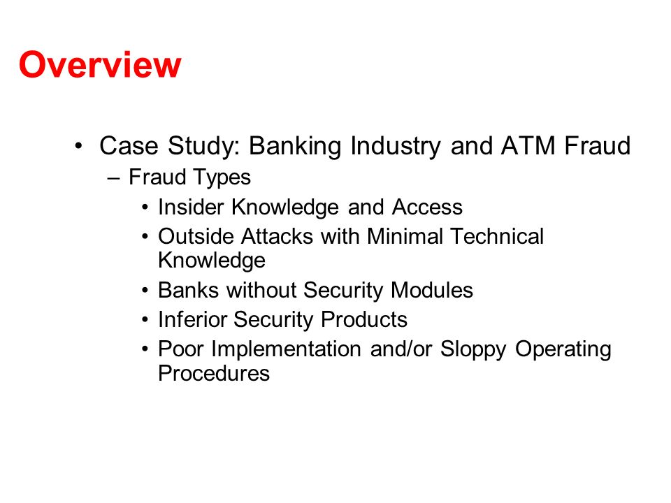 Case Study: ATM Fraud Inferior Security Products –Backdoors in security modules SW –Security modules enclosures could be comprised Often possible to penetrated by drilling or cutting –Tamper protection implemented with wires leading to switches Maintenance engineer could easily cut, then have access to keys on next visit