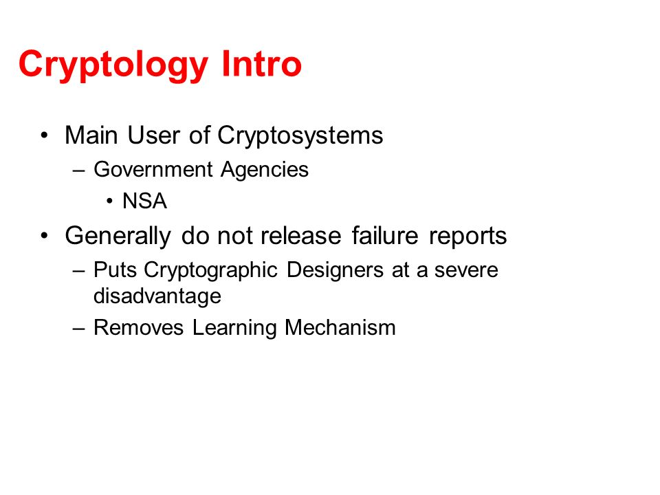 Cryptology Intro Since Government Agencies are very secretive about their mistakes –We must look elsewhere for examples Next largest application of Cryptology –Retail Banking Systems Therefore well take a look their failure modes