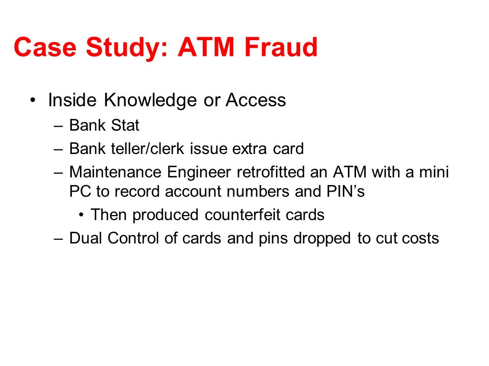 Case Study: ATM Fraud Outsider Attacks –Simple yet Effective: Observing customers entering PINs and pick up discarded receipts Another Example – telephone card –Jackpotting ATM networks do not encrypt/authenticate the authorization response to the ATM Attacker can then record a pay response and replay it until the ATM is empty