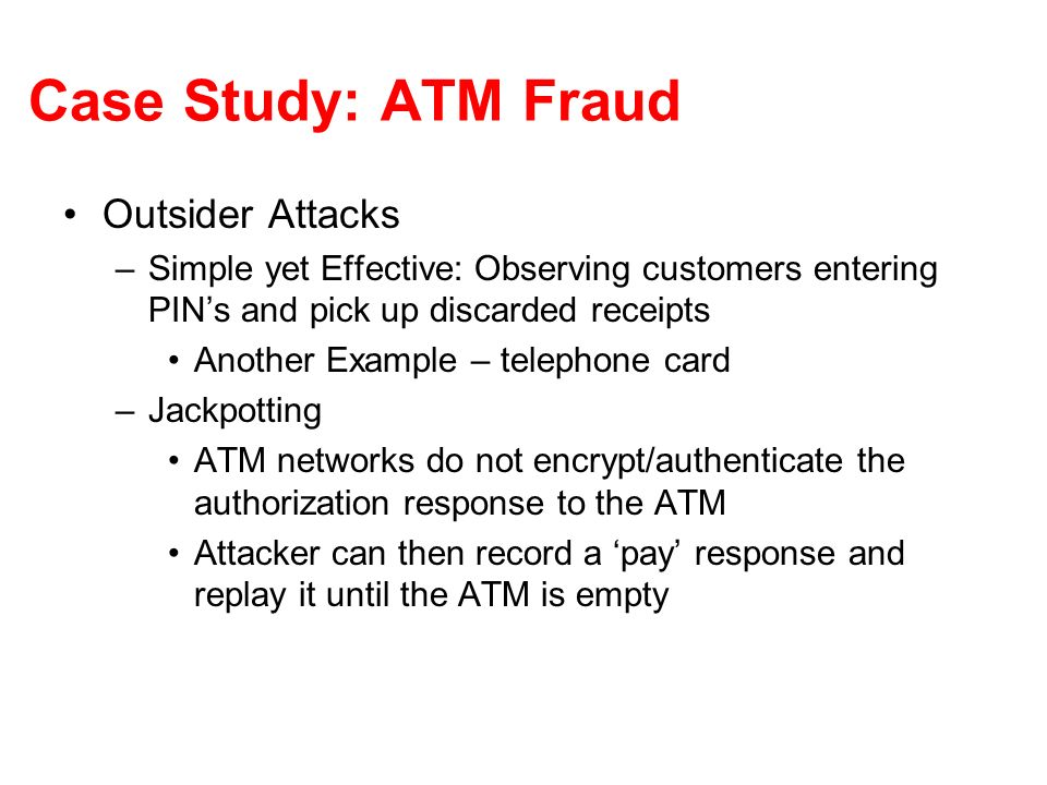 Case Study: ATM Fraud Outsider Attacks –Postal Interception Similar to Credit Cards –Test Transactions in ATMs Implementation error, sequence printed in branch manual –False Terminals Harvest account numbers and PINs from unknowing customers