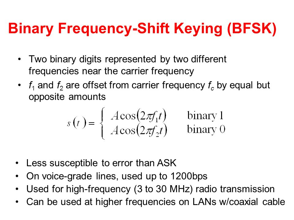 Binary Frequency-Shift Keying (BFSK) Two binary digits represented by two different frequencies near the carrier frequency f 1 and f 2 are offset from carrier frequency f c by equal but opposite amounts Less susceptible to error than ASK On voice-grade lines, used up to 1200bps Used for high-frequency (3 to 30 MHz) radio transmission Can be used at higher frequencies on LANs w/coaxial cable