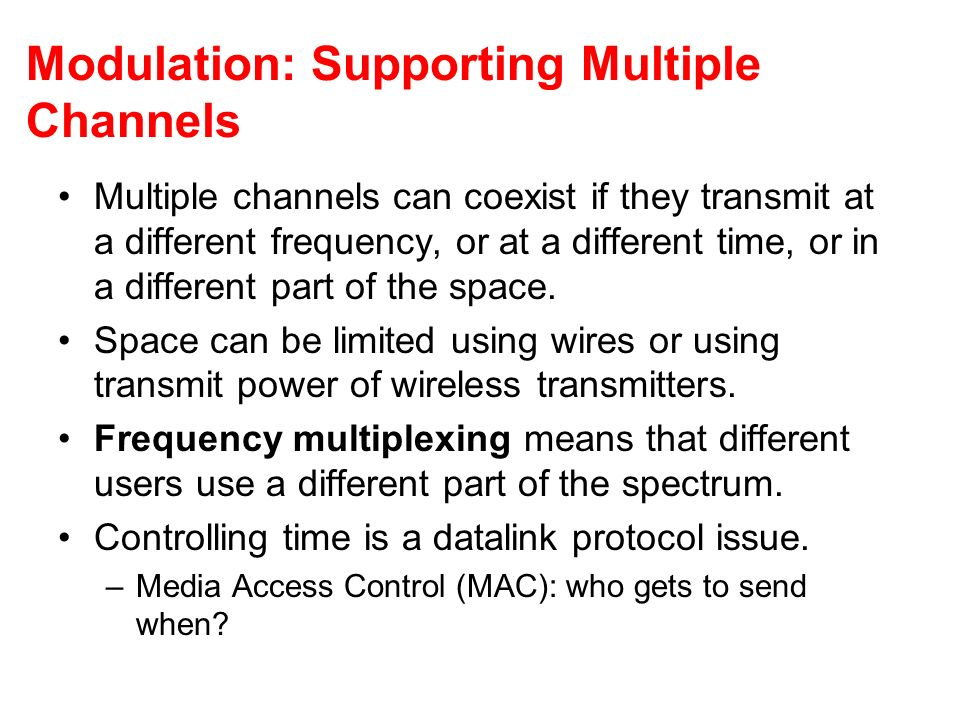 Modulation: Supporting Multiple Channels Multiple channels can coexist if they transmit at a different frequency, or at a different time, or in a different part of the space.